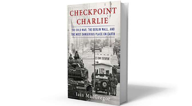 Checkpoint Charlie The Cold War, The Berlin Wall, and the Most Dangerous Place On Earth By Iain MacGregor